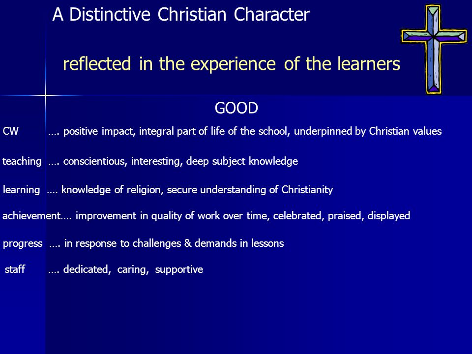 GOOD reflected in the experience of the learners A Distinctive Christian Character CW …. positive impact, integral part of life of the school, underpi
