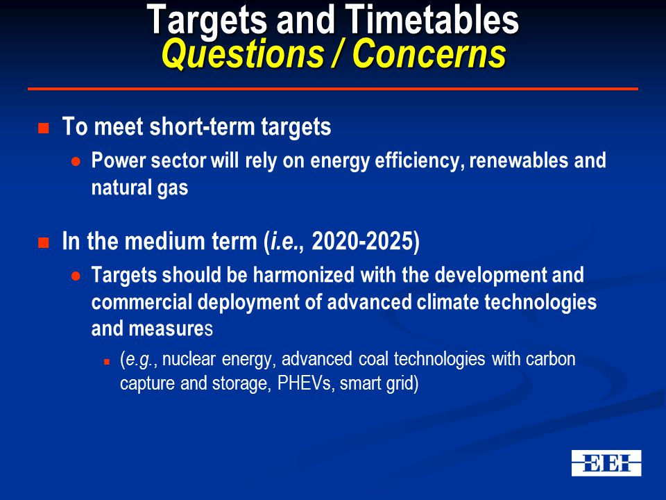 Targets and Timetables Questions / Concerns To meet short-term targets Power sector will rely on energy efficiency, renewables and natural gas In the medium term ( i.e., 2020-2025) Targets should be harmonized with the development and commercial deployment of advanced climate technologies and measure s ( e.g., nuclear energy, advanced coal technologies with carbon capture and storage, PHEVs, smart grid)