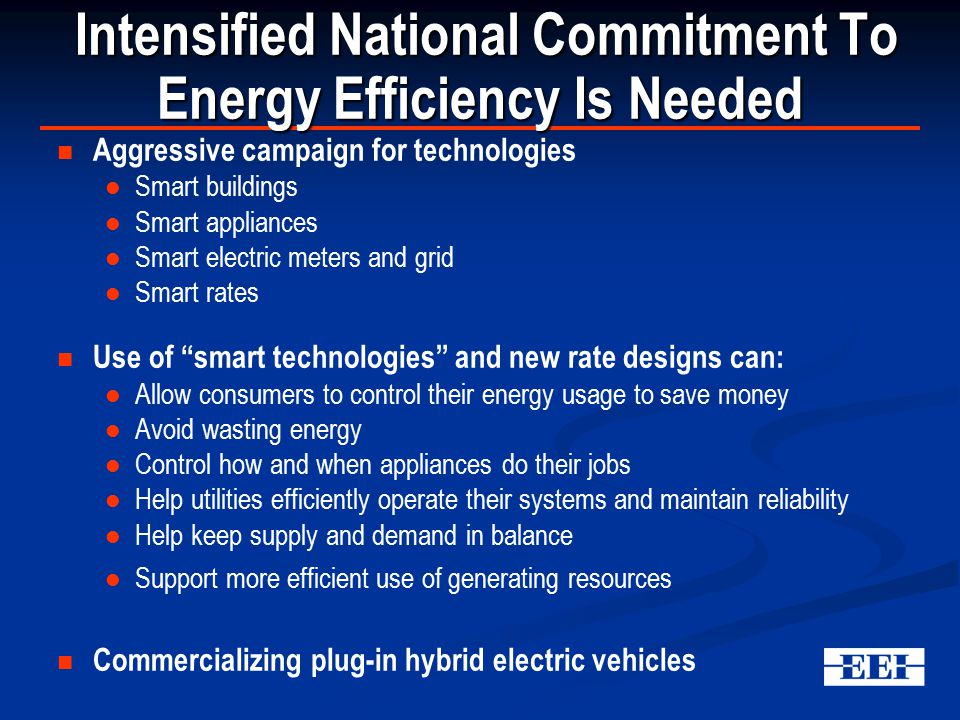 Aggressive campaign for technologies Smart buildings Smart appliances Smart electric meters and grid Smart rates Use of smart technologies and new rate designs can: Allow consumers to control their energy usage to save money Avoid wasting energy Control how and when appliances do their jobs Help utilities efficiently operate their systems and maintain reliability Help keep supply and demand in balance Support more efficient use of generating resources Commercializing plug-in hybrid electric vehicles Intensified National Commitment To Energy Efficiency Is Needed Intensified National Commitment To Energy Efficiency Is Needed