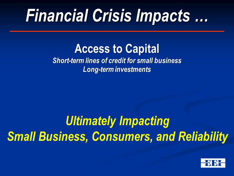 Financial Crisis Impacts … Access to Capital Short-term lines of credit for small business Long-term investments Ultimately Impacting Small Business, Consumers, and Reliability