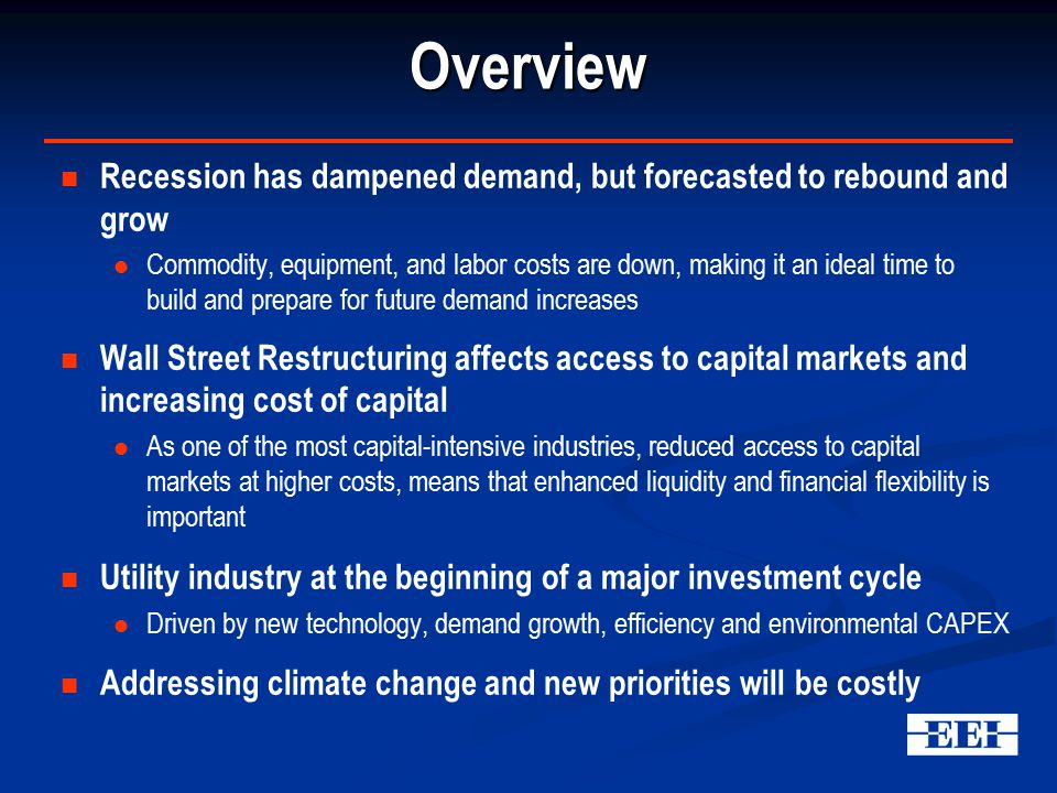 Overview Recession has dampened demand, but forecasted to rebound and grow Commodity, equipment, and labor costs are down, making it an ideal time to build and prepare for future demand increases Wall Street Restructuring affects access to capital markets and increasing cost of capital As one of the most capital-intensive industries, reduced access to capital markets at higher costs, means that enhanced liquidity and financial flexibility is important Utility industry at the beginning of a major investment cycle Driven by new technology, demand growth, efficiency and environmental CAPEX Addressing climate change and new priorities will be costly