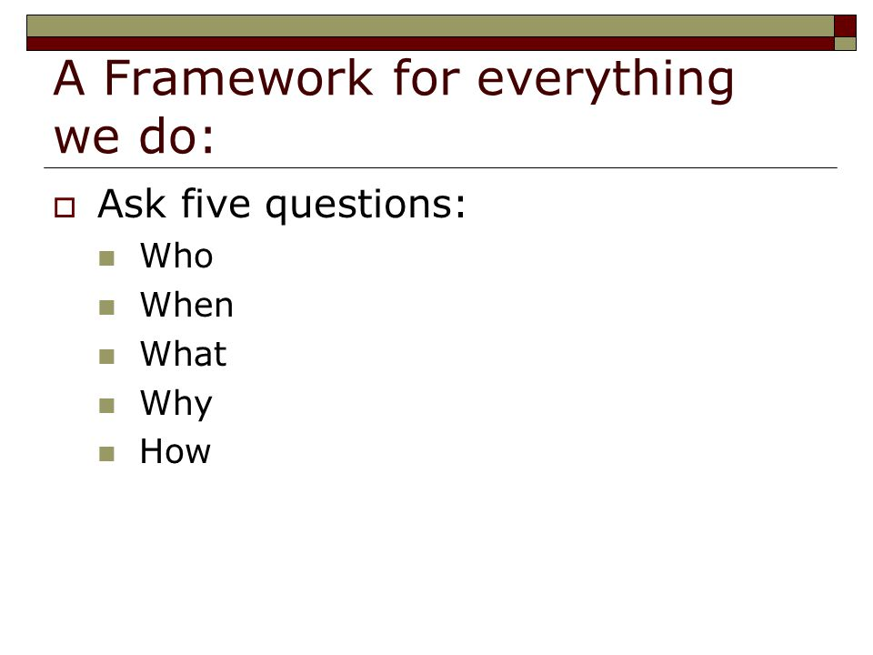 A Framework for everything we do:  Ask five questions: Who When What Why How