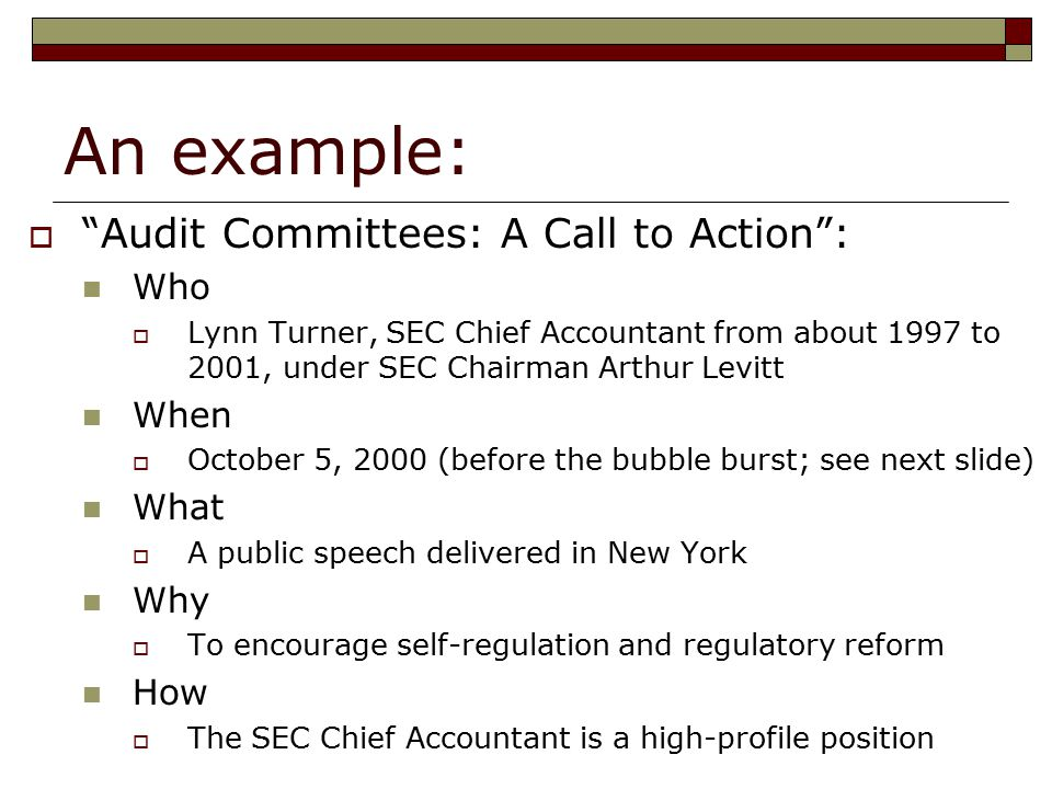 An example:  Audit Committees: A Call to Action : Who  Lynn Turner, SEC Chief Accountant from about 1997 to 2001, under SEC Chairman Arthur Levitt When  October 5, 2000 (before the bubble burst; see next slide) What  A public speech delivered in New York Why  To encourage self-regulation and regulatory reform How  The SEC Chief Accountant is a high-profile position