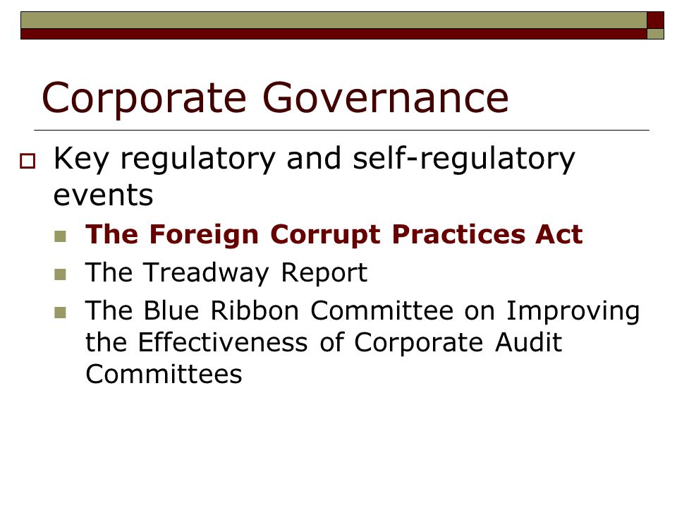 Corporate Governance  Key regulatory and self-regulatory events The Foreign Corrupt Practices Act The Treadway Report The Blue Ribbon Committee on Improving the Effectiveness of Corporate Audit Committees