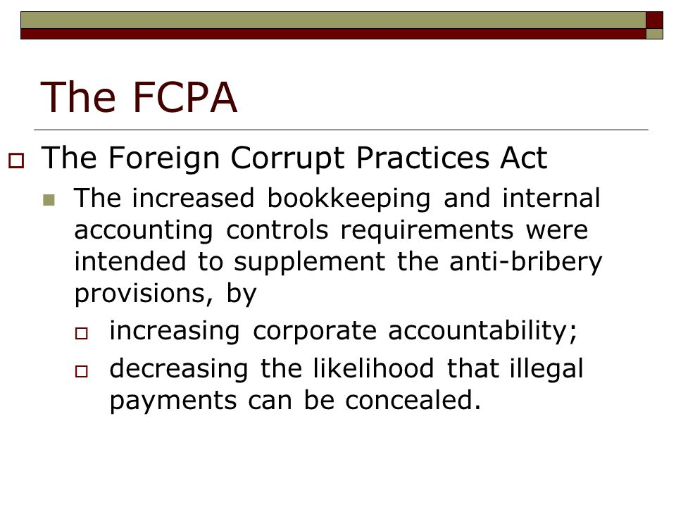 The FCPA  The Foreign Corrupt Practices Act The increased bookkeeping and internal accounting controls requirements were intended to supplement the anti-bribery provisions, by  increasing corporate accountability;  decreasing the likelihood that illegal payments can be concealed.