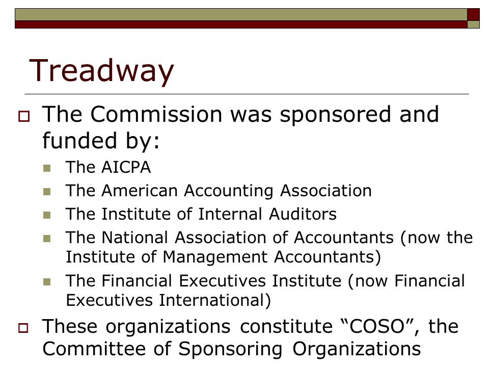 Treadway  The Commission was sponsored and funded by: The AICPA The American Accounting Association The Institute of Internal Auditors The National Association of Accountants (now the Institute of Management Accountants) The Financial Executives Institute (now Financial Executives International)  These organizations constitute COSO , the Committee of Sponsoring Organizations