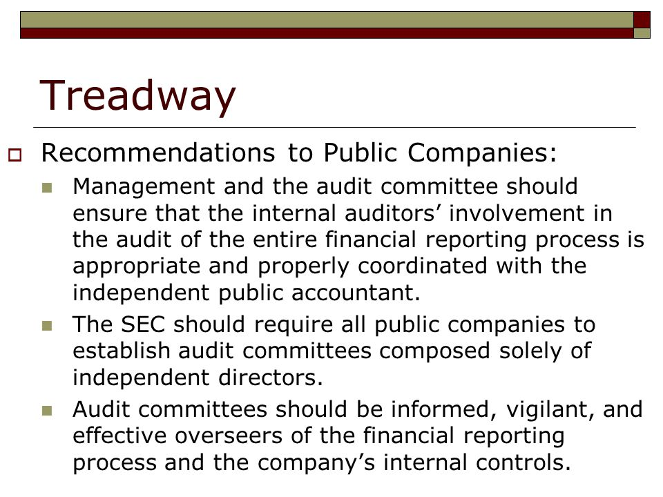 Treadway  Recommendations to Public Companies: Management and the audit committee should ensure that the internal auditors' involvement in the audit of the entire financial reporting process is appropriate and properly coordinated with the independent public accountant.