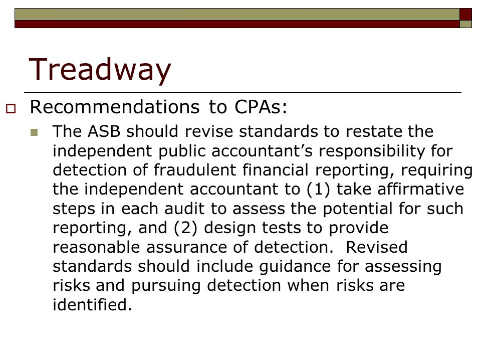 Treadway  Recommendations to CPAs: The ASB should revise standards to restate the independent public accountant's responsibility for detection of fraudulent financial reporting, requiring the independent accountant to (1) take affirmative steps in each audit to assess the potential for such reporting, and (2) design tests to provide reasonable assurance of detection.