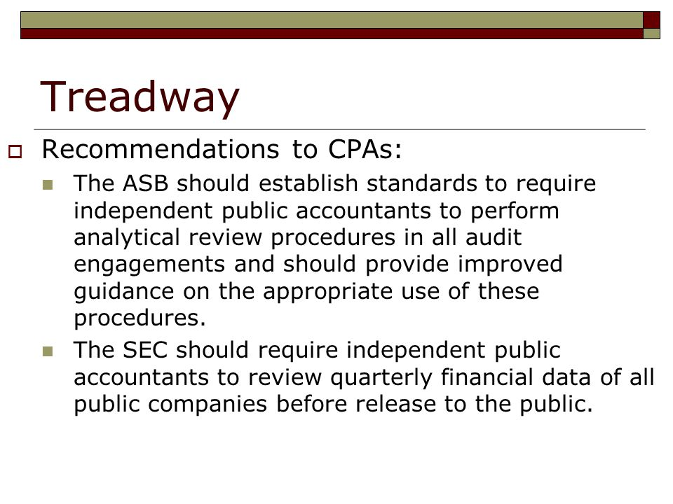 Treadway  Recommendations to CPAs: The ASB should establish standards to require independent public accountants to perform analytical review procedures in all audit engagements and should provide improved guidance on the appropriate use of these procedures.