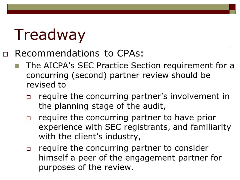 Treadway  Recommendations to CPAs: The AICPA's SEC Practice Section requirement for a concurring (second) partner review should be revised to  require the concurring partner's involvement in the planning stage of the audit,  require the concurring partner to have prior experience with SEC registrants, and familiarity with the client's industry,  require the concurring partner to consider himself a peer of the engagement partner for purposes of the review.