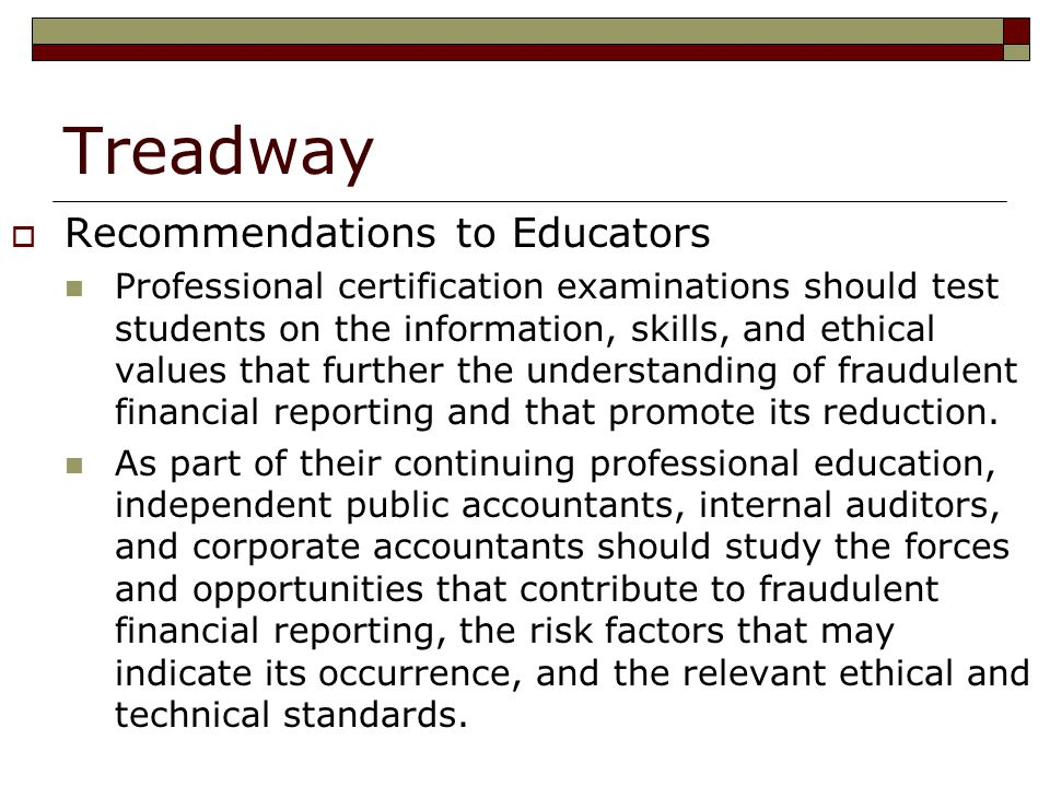 Treadway  Recommendations to Educators Professional certification examinations should test students on the information, skills, and ethical values that further the understanding of fraudulent financial reporting and that promote its reduction.