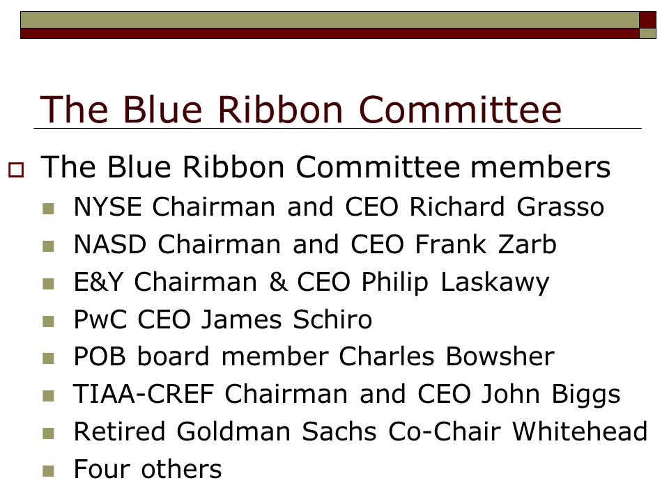The Blue Ribbon Committee  The Blue Ribbon Committee members NYSE Chairman and CEO Richard Grasso NASD Chairman and CEO Frank Zarb E&Y Chairman & CEO Philip Laskawy PwC CEO James Schiro POB board member Charles Bowsher TIAA-CREF Chairman and CEO John Biggs Retired Goldman Sachs Co-Chair Whitehead Four others