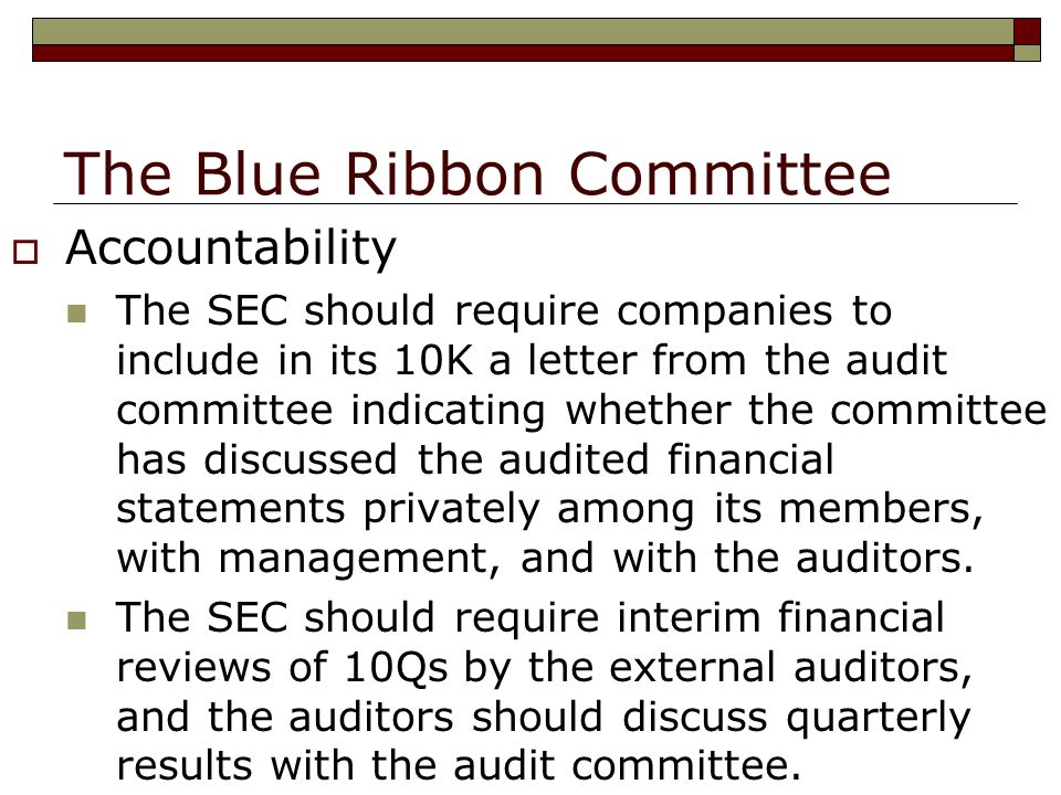 The Blue Ribbon Committee  Accountability The SEC should require companies to include in its 10K a letter from the audit committee indicating whether the committee has discussed the audited financial statements privately among its members, with management, and with the auditors.