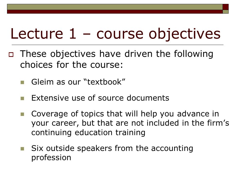 Lecture 1 – course objectives  These objectives have driven the following choices for the course: Gleim as our textbook Extensive use of source documents Coverage of topics that will help you advance in your career, but that are not included in the firm's continuing education training Six outside speakers from the accounting profession