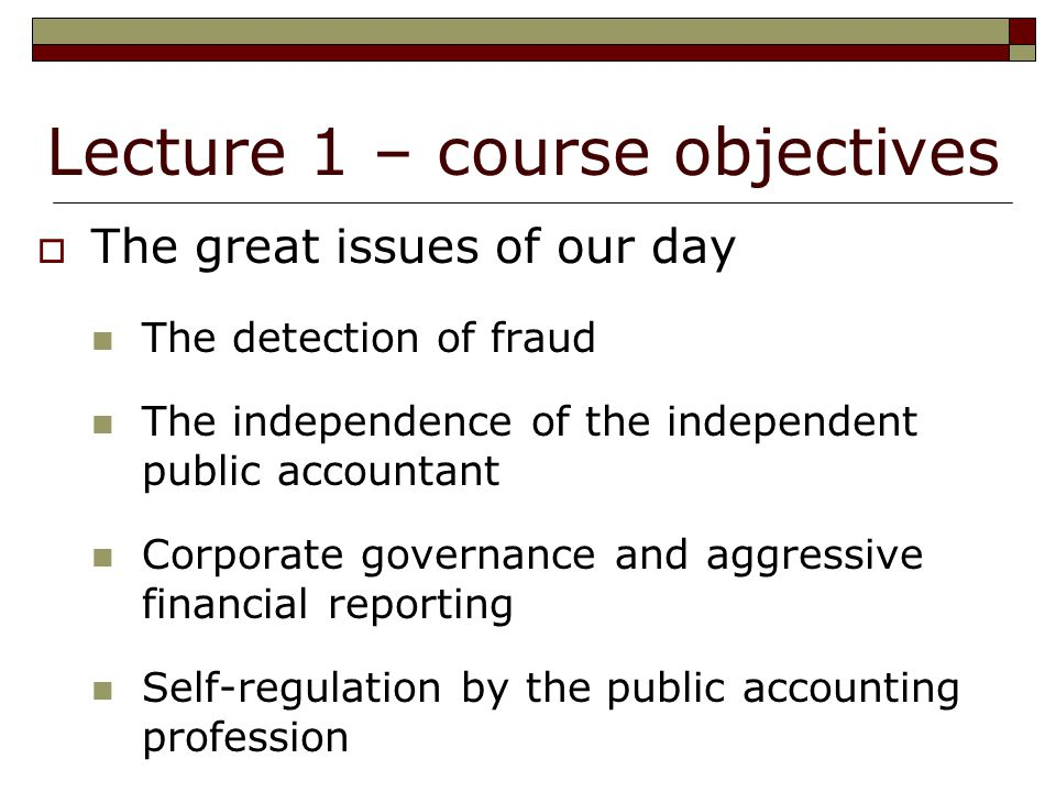Lecture 1 – course objectives  The great issues of our day The detection of fraud The independence of the independent public accountant Corporate governance and aggressive financial reporting Self-regulation by the public accounting profession