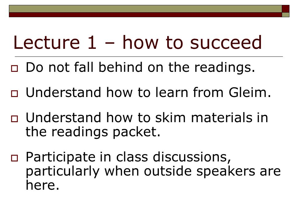 Lecture 1 – how to succeed  Do not fall behind on the readings.