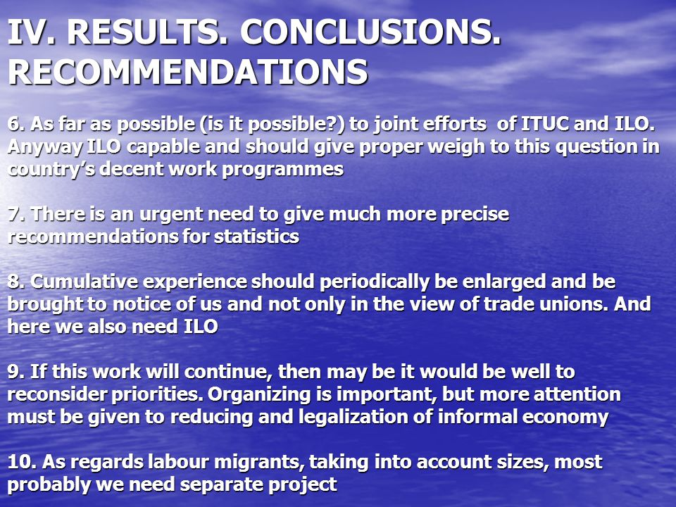 IV. RESULTS. CONCLUSIONS. RECOMMENDATIONS 6. As far as possible (is it possible?) to joint efforts of ITUC and ILO. Anyway ILO capable and should give