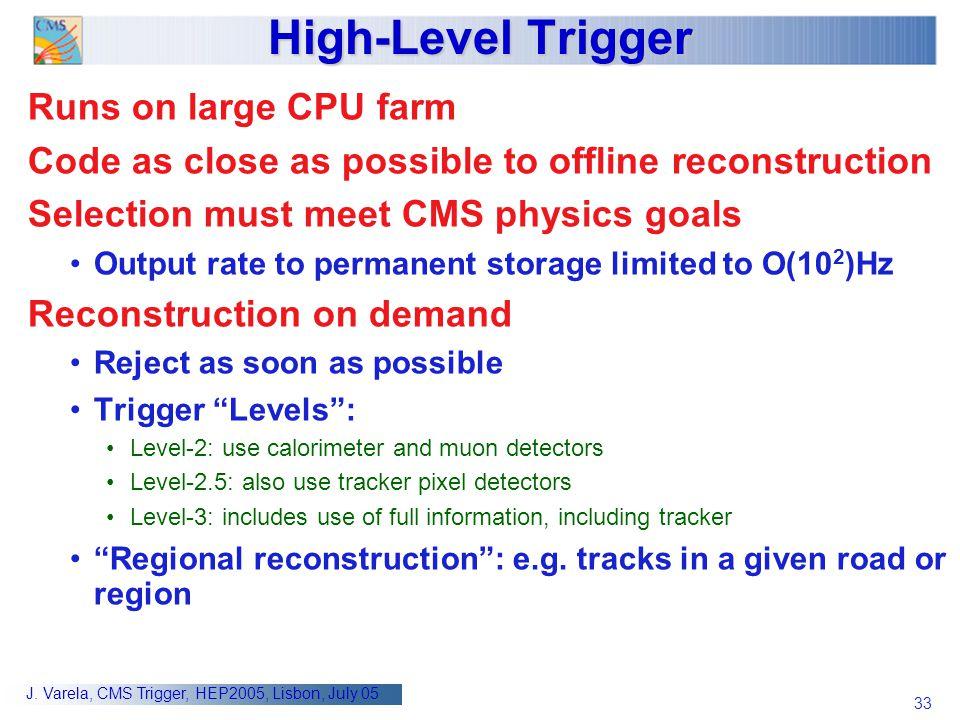 33 J. Varela, CMS Trigger, HEP2005, Lisbon, July 05 High-Level Trigger Runs on large CPU farm Code as close as possible to offline reconstruction Sele