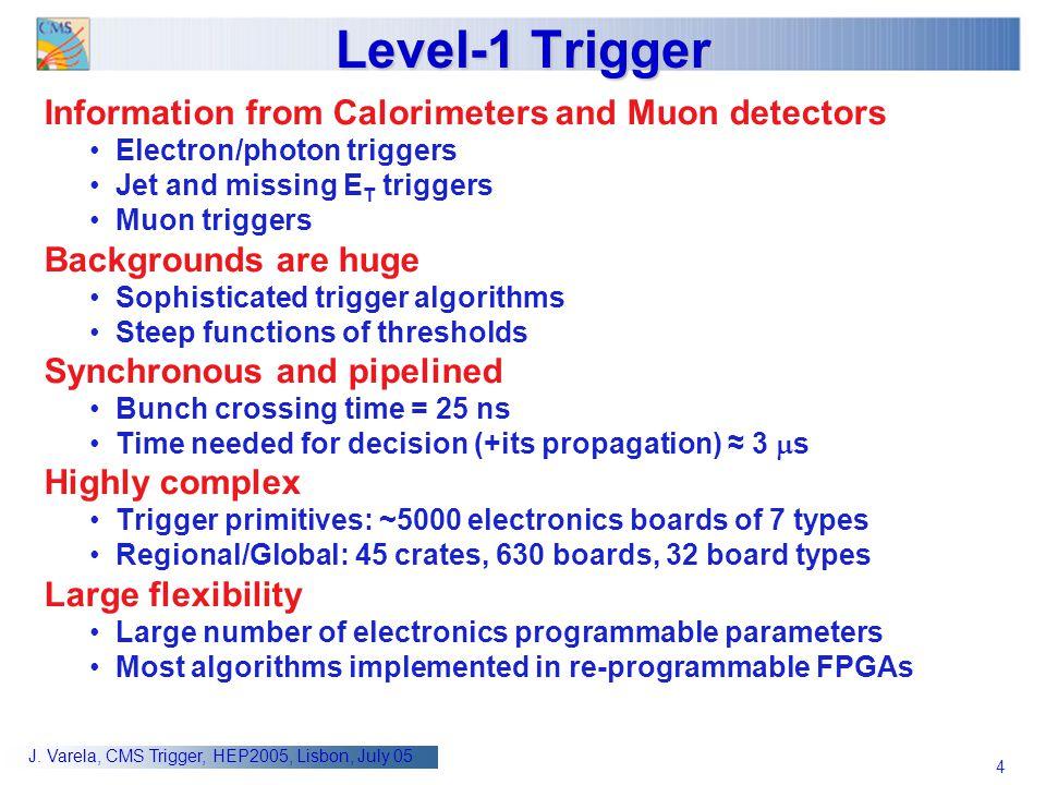 4 J. Varela, CMS Trigger, HEP2005, Lisbon, July 05 Level-1 Trigger Information from Calorimeters and Muon detectors Electron/photon triggers Jet and m