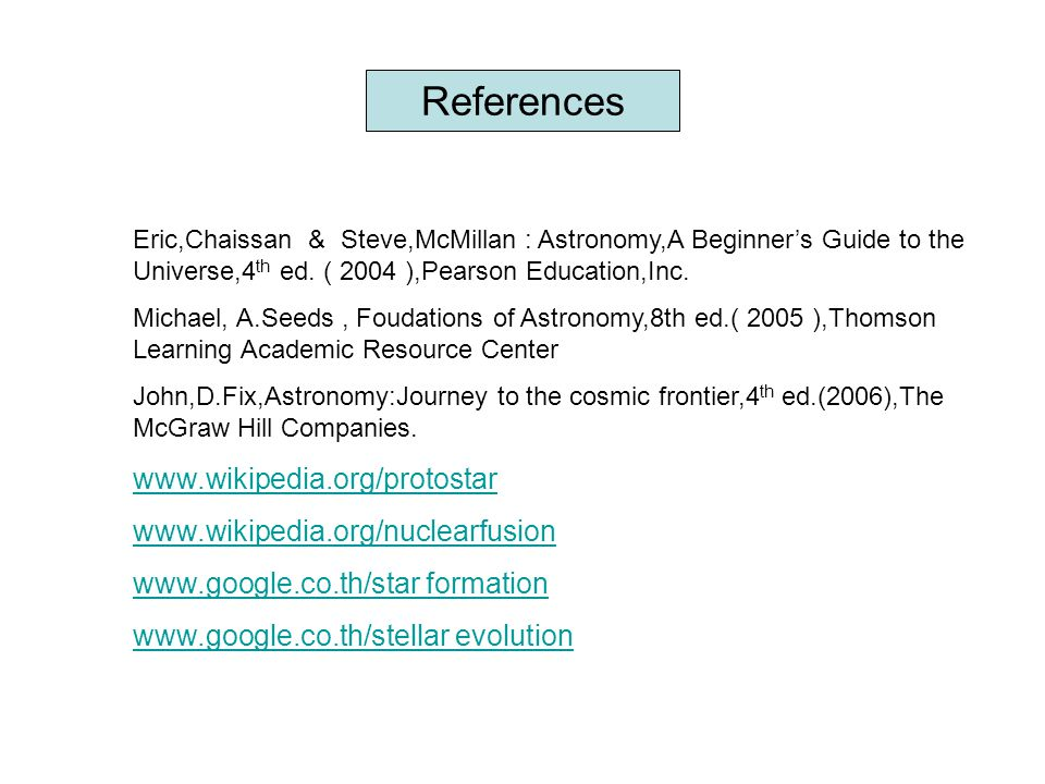 References Eric,Chaissan & Steve,McMillan : Astronomy,A Beginner's Guide to the Universe,4 th ed. ( 2004 ),Pearson Education,Inc. Michael, A.Seeds, Fo
