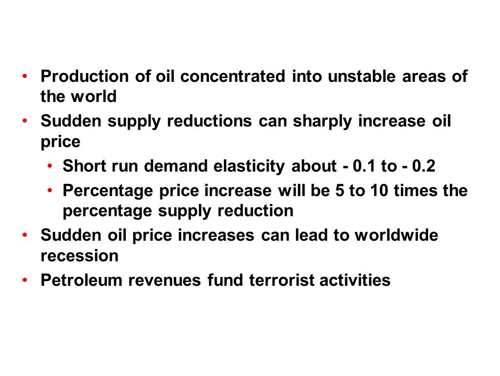 Production of oil concentrated into unstable areas of the world Sudden supply reductions can sharply increase oil price Short run demand elasticity about - 0.1 to - 0.2 Percentage price increase will be 5 to 10 times the percentage supply reduction Sudden oil price increases can lead to worldwide recession Petroleum revenues fund terrorist activities