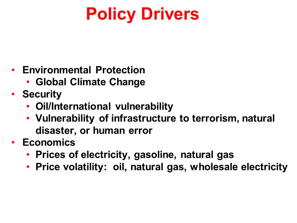 Environmental Protection Global Climate Change Security Oil/International vulnerability Vulnerability of infrastructure to terrorism, natural disaster, or human error Economics Prices of electricity, gasoline, natural gas Price volatility: oil, natural gas, wholesale electricity Policy Drivers