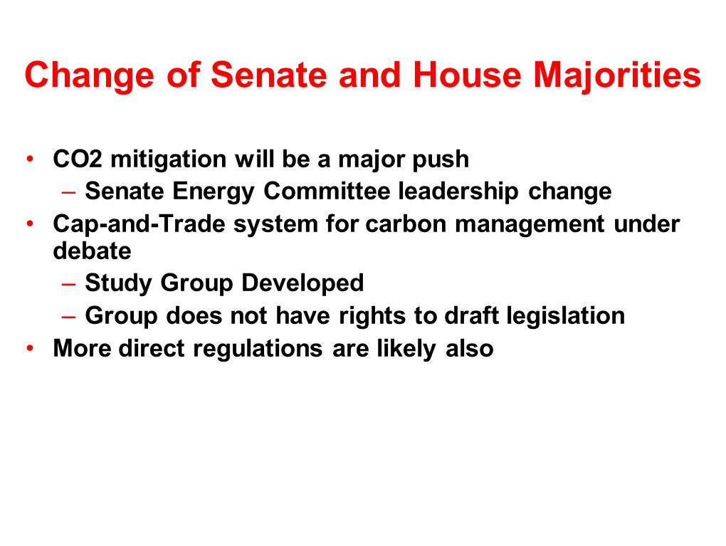 Change of Senate and House Majorities CO2 mitigation will be a major push –Senate Energy Committee leadership change Cap-and-Trade system for carbon management under debate –Study Group Developed –Group does not have rights to draft legislation More direct regulations are likely also