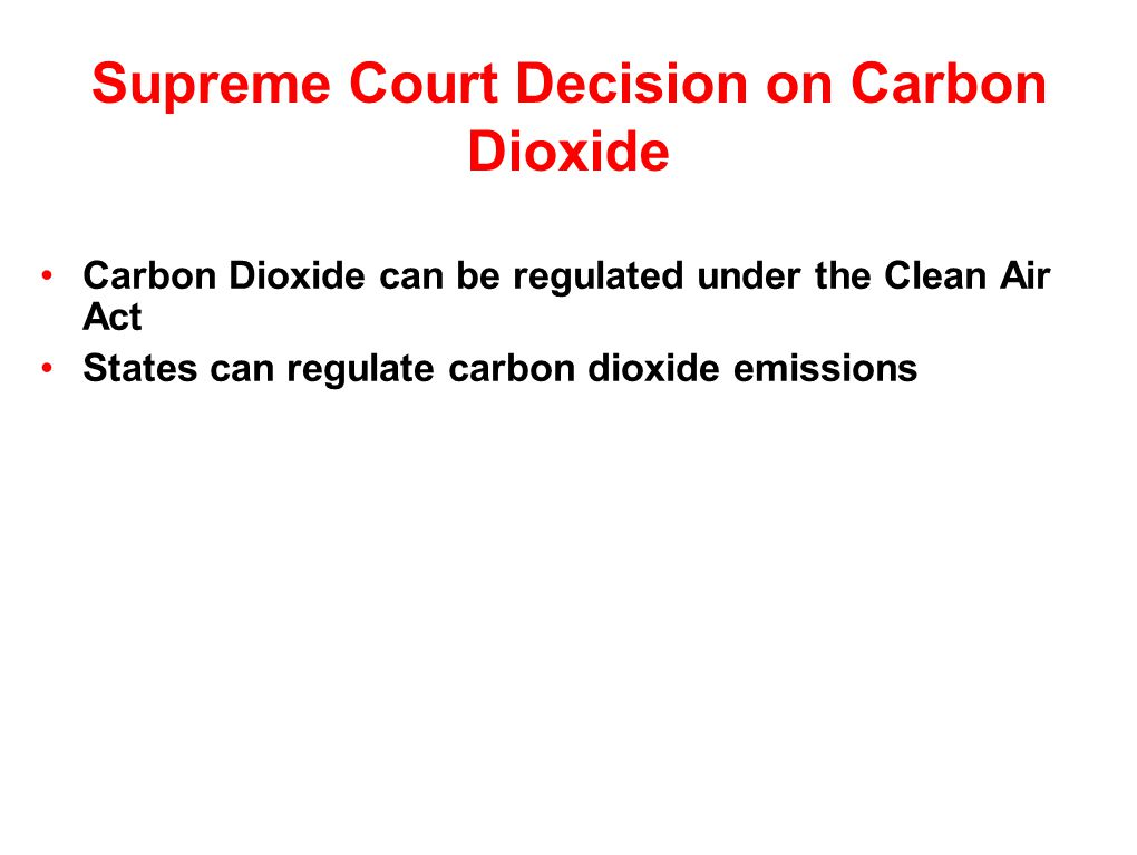 Supreme Court Decision on Carbon Dioxide Carbon Dioxide can be regulated under the Clean Air Act States can regulate carbon dioxide emissions
