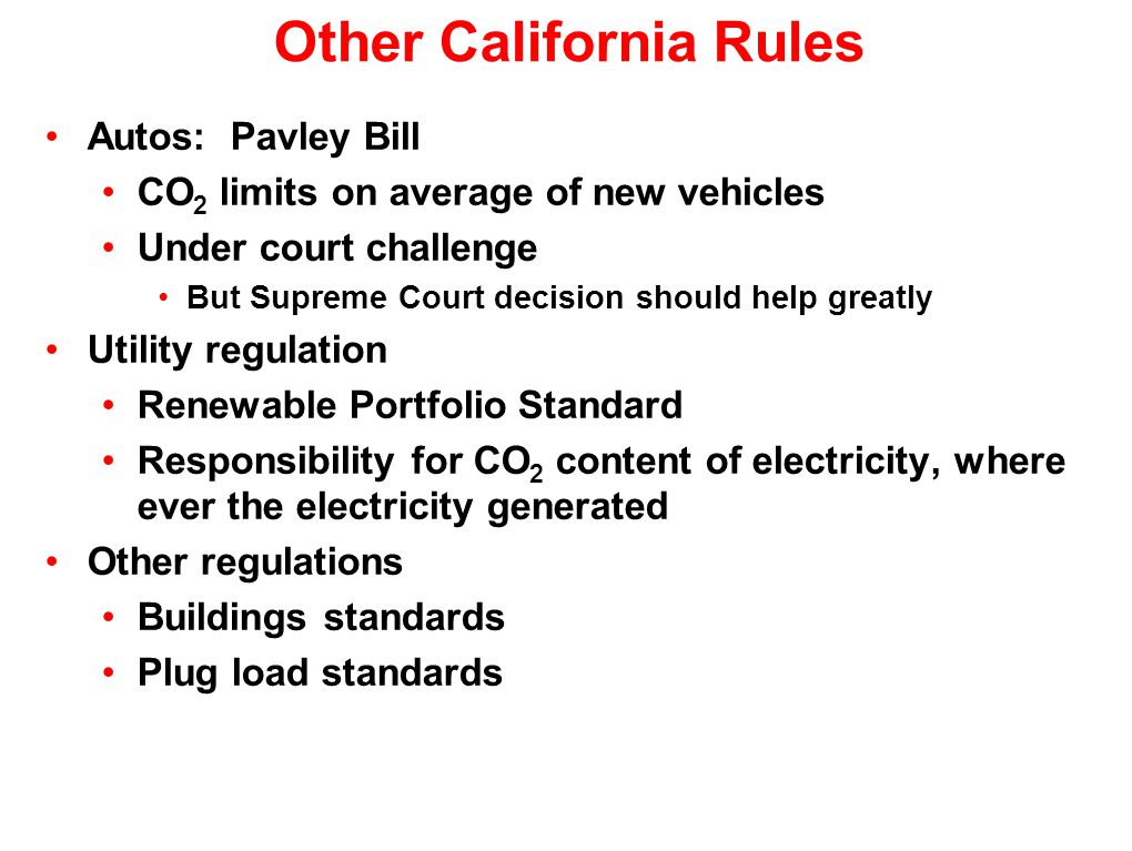 Other California Rules Autos: Pavley Bill CO 2 limits on average of new vehicles Under court challenge But Supreme Court decision should help greatly Utility regulation Renewable Portfolio Standard Responsibility for CO 2 content of electricity, where ever the electricity generated Other regulations Buildings standards Plug load standards