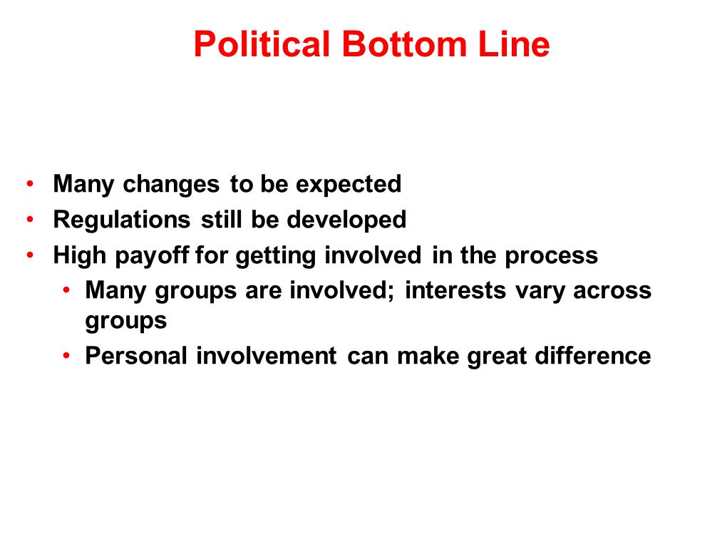 Political Bottom Line Many changes to be expected Regulations still be developed High payoff for getting involved in the process Many groups are involved; interests vary across groups Personal involvement can make great difference