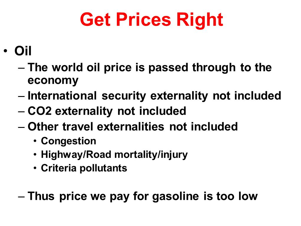 Get Prices Right Oil –The world oil price is passed through to the economy –International security externality not included –CO2 externality not included –Other travel externalities not included Congestion Highway/Road mortality/injury Criteria pollutants –Thus price we pay for gasoline is too low