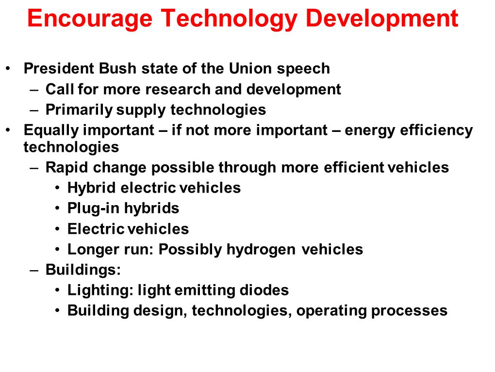 Encourage Technology Development President Bush state of the Union speech –Call for more research and development –Primarily supply technologies Equally important – if not more important – energy efficiency technologies –Rapid change possible through more efficient vehicles Hybrid electric vehicles Plug-in hybrids Electric vehicles Longer run: Possibly hydrogen vehicles –Buildings: Lighting: light emitting diodes Building design, technologies, operating processes