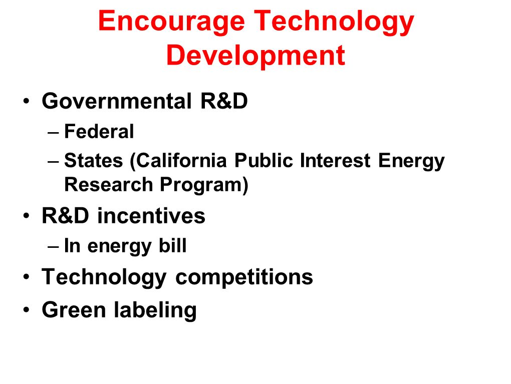 Encourage Technology Development Governmental R&D –Federal –States (California Public Interest Energy Research Program) R&D incentives –In energy bill Technology competitions Green labeling