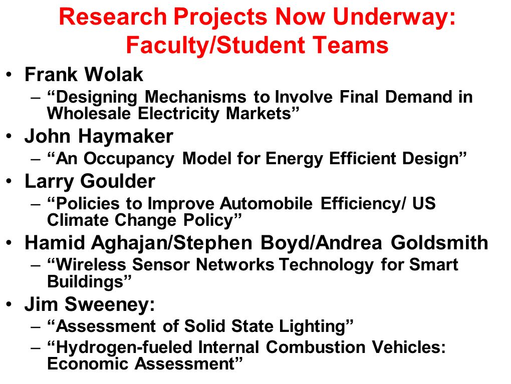 Research Projects Now Underway: Faculty/Student Teams Frank Wolak – Designing Mechanisms to Involve Final Demand in Wholesale Electricity Markets John Haymaker – An Occupancy Model for Energy Efficient Design Larry Goulder – Policies to Improve Automobile Efficiency/ US Climate Change Policy Hamid Aghajan/Stephen Boyd/Andrea Goldsmith – Wireless Sensor Networks Technology for Smart Buildings Jim Sweeney: – Assessment of Solid State Lighting – Hydrogen-fueled Internal Combustion Vehicles: Economic Assessment