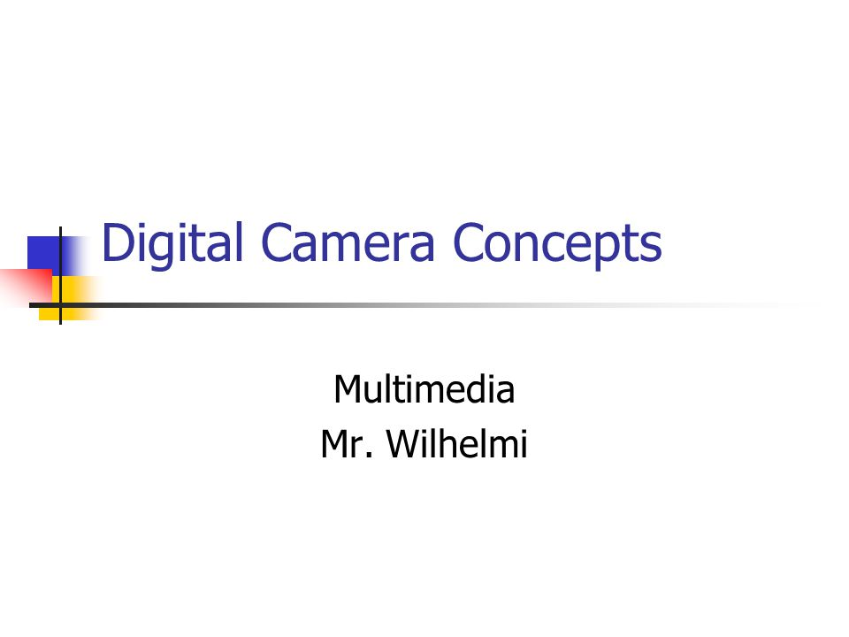 Digital Camera Concepts Multimedia Mr. Wilhelmi
