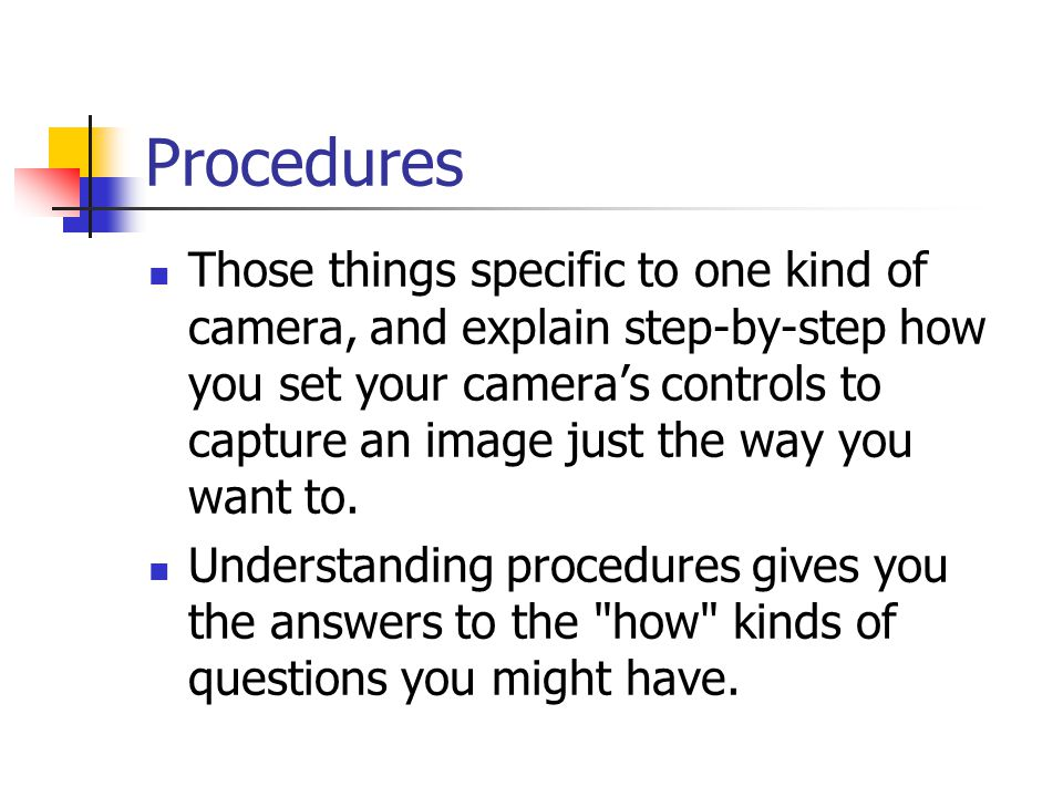 Procedures Those things specific to one kind of camera, and explain step-by-step how you set your camera's controls to capture an image just the way you want to.