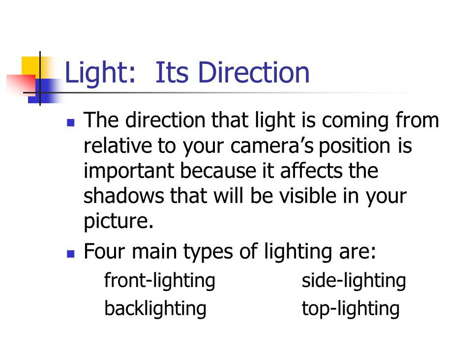 Light: Its Direction The direction that light is coming from relative to your camera's position is important because it affects the shadows that will be visible in your picture.