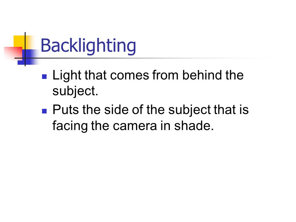 Backlighting Light that comes from behind the subject. Puts the side of the subject that is facing the camera in shade.