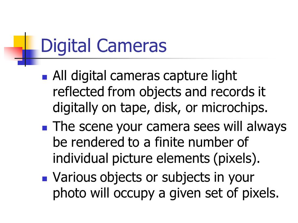 Digital Cameras All digital cameras capture light reflected from objects and records it digitally on tape, disk, or microchips.