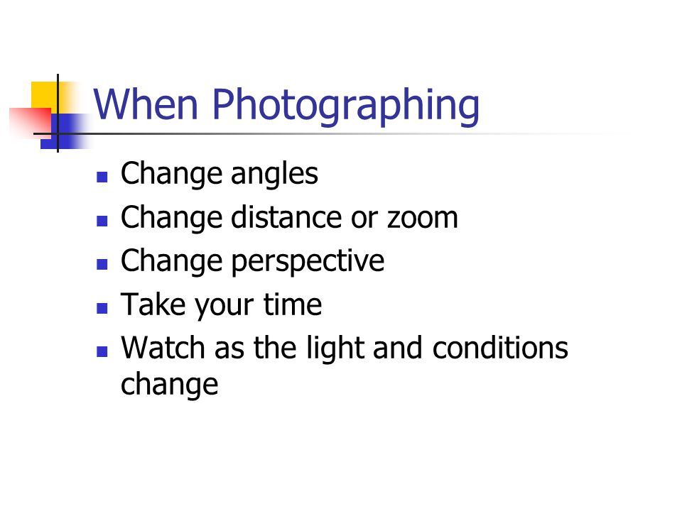 When Photographing Change angles Change distance or zoom Change perspective Take your time Watch as the light and conditions change