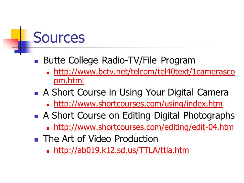 Sources Butte College Radio-TV/File Program http://www.bctv.net/telcom/tel40text/1camerasco pm.html http://www.bctv.net/telcom/tel40text/1camerasco pm.html A Short Course in Using Your Digital Camera http://www.shortcourses.com/using/index.htm A Short Course on Editing Digital Photographs http://www.shortcourses.com/editing/edit-04.htm The Art of Video Production http://ab019.k12.sd.us/TTLA/ttla.htm
