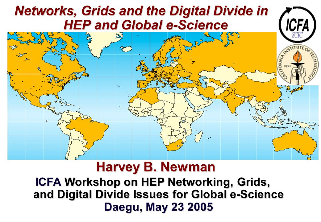 Networks, Grids and the Digital Divide in HEP and Global e-Science Networks, Grids and the Digital Divide in HEP and Global e-Science Harvey B. Newman