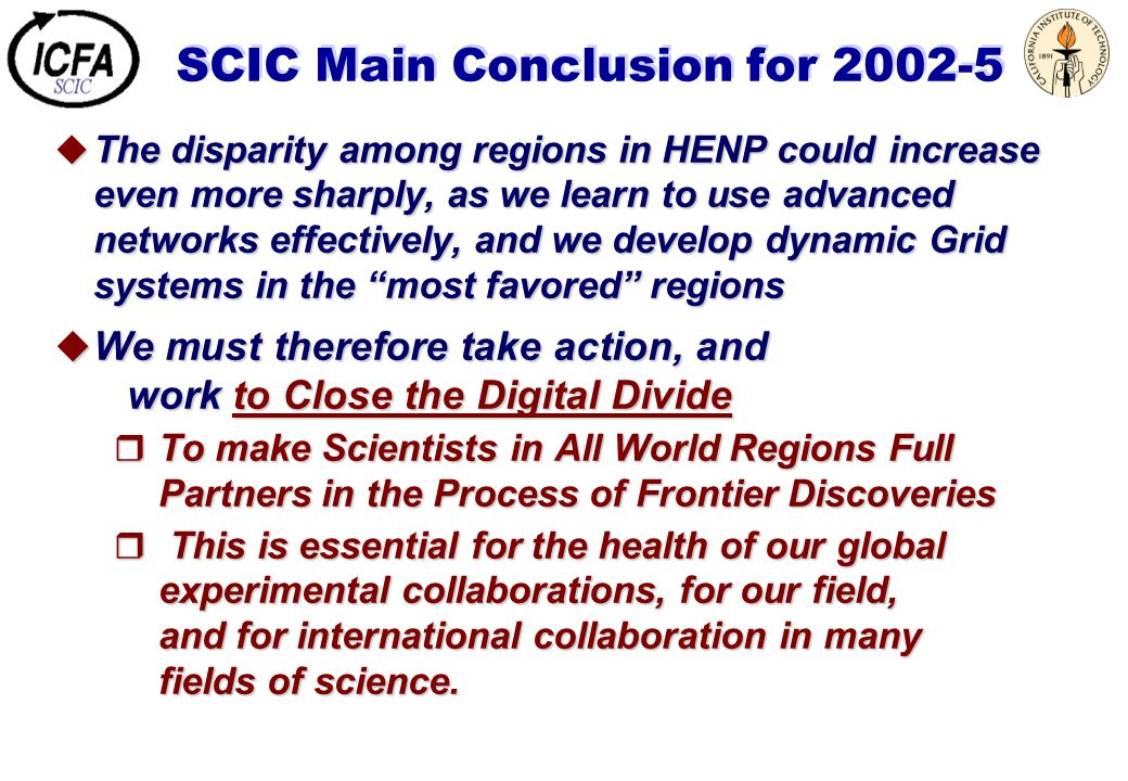 SCIC Main Conclusion for 2002-5  The disparity among regions in HENP could increase even more sharply, as we learn to use advanced networks effective