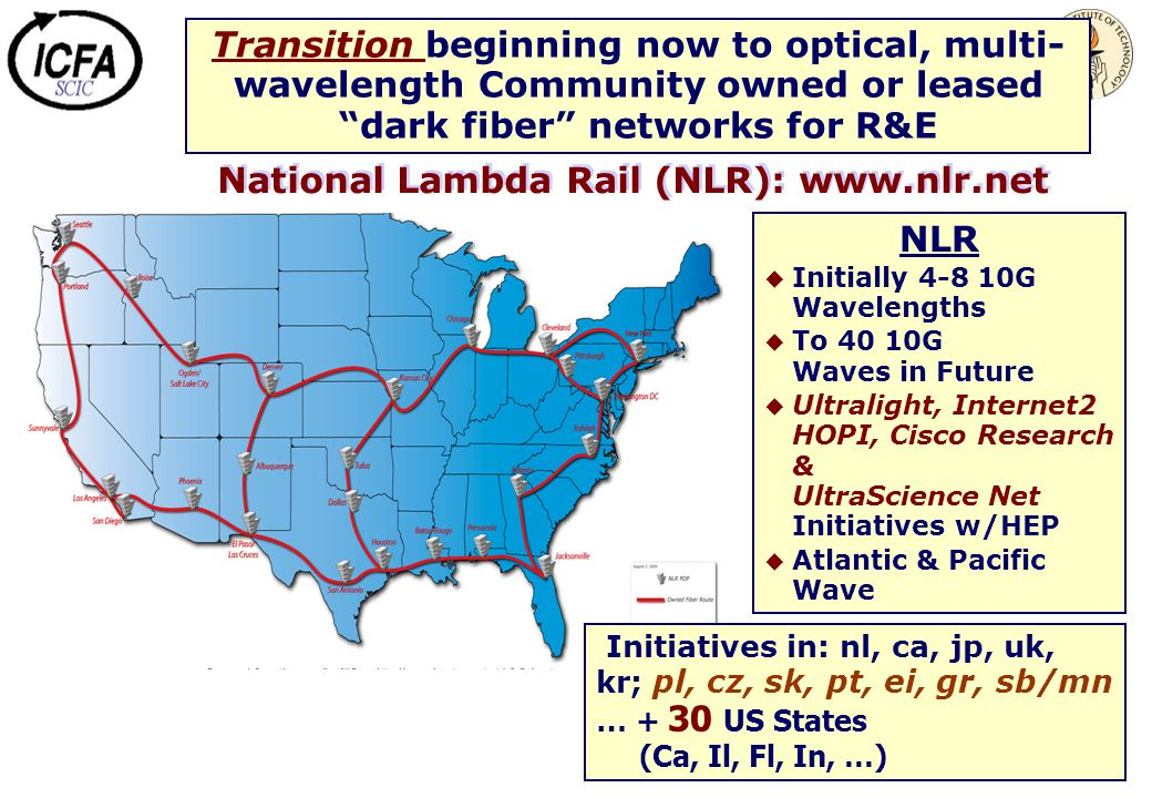 National Lambda Rail (NLR): www.nlr.net NLR  Initially 4-8 10G Wavelengths  To 40 10G Waves in Future  Ultralight, Internet2 HOPI, Cisco Research &