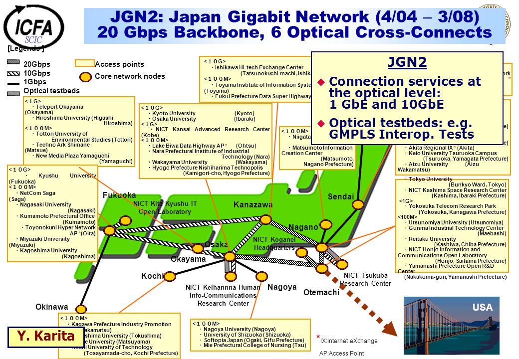 JGN2: Japan Gigabit Network (4/04 – 3/08) 20 Gbps Backbone, 6 Optical Cross-Connects Kanazawa Sendai Sapporo Nagano Kochi Nagoya Fukuoka Okinawa Okayama ・ Teleport Okayama (Okayama) ・ Hiroshima University (Higashi Hiroshima) ・ Tottori University of Environmental Studies (Tottori) ・ Techno Ark Shimane (Matsue) ・ New Media Plaza Yamaguchi (Yamaguchi) ・ Kyoto University (Kyoto) ・ Osaka University (Ibaraki) ・ NICT Kansai Advanced Research Center (Kobe) ・ Lake Biwa Data Highway AP * (Ohtsu) ・ Nara Prefectural Institute of Industrial Technology (Nara) ・ Wakayama University (Wakayama) ・ Hyogo Prefecture Nishiharima Technopolis (Kamigori-cho, Hyogo Prefecture) ・ Kyushu University (Fukuoka) ・ NetCom Saga (Saga) ・ Nagasaki University (Nagasaki) ・ Kumamoto Prefectural Office (Kumamoto) ・ Toyonokuni Hyper Network AP *(Oita) ・ Miyazaki University (Miyazaki) ・ Kagoshima University (Kagoshima) ・ Kagawa Prefecture Industry Promotion Center (Takamatsu) ・ Tokushima University (Tokushima) ・ Ehime University (Matsuyama) ・ Kochi University of Technology (Tosayamada-cho, Kochi Prefecture) ・ Nagoya University (Nagoya) ・ University of Shizuoka (Shizuoka) ・ Softopia Japan (Ogaki, Gifu Prefecture) ・ Mie Prefectural College of Nursing (Tsu) ・ Ishikawa Hi-tech Exchange Center (Tatsunokuchi-machi, Ishikawa Prefecture) ・ Toyama Institute of Information Systems (Toyama) ・ Fukui Prefecture Data Super Highway AP * (Fukui) ・ Niigata University (Niigata) ・ Matsumoto Information Creation Center (Matsumoto, Nagano Prefecture) ・ Tokyo University (Bunkyo Ward, Tokyo) ・ NICT Kashima Space Research Center (Kashima, Ibaraki Prefecture) ・ Yokosuka Telecom Research Park (Yokosuka, Kanagawa Prefecture) ・ Utsunomiya University (Utsunomiya) ・ Gunma Industrial Technology Center (Maebashi) ・ Reitaku University (Kashiwa, Chiba Prefecture) ・ NICT Honjo Information and Communications Open Laboratory (Honjo, Saitama Prefecture) ・ Yamanashi Prefecture Open R&D Center (Nakakoma-gun, Yamanashi Prefecture) ・ Tohoku Univer