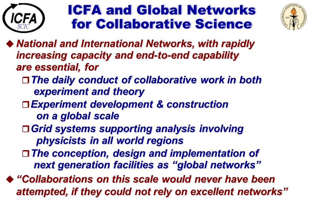 ICFA and Global Networks for Collaborative Science  National and International Networks, with rapidly increasing capacity and end-to-end capability are essential, for  The daily conduct of collaborative work in both experiment and theory  Experiment development & construction on a global scale  Grid systems supporting analysis involving physicists in all world regions  The conception, design and implementation of next generation facilities as global networks  Collaborations on this scale would never have been attempted, if they could not rely on excellent networks