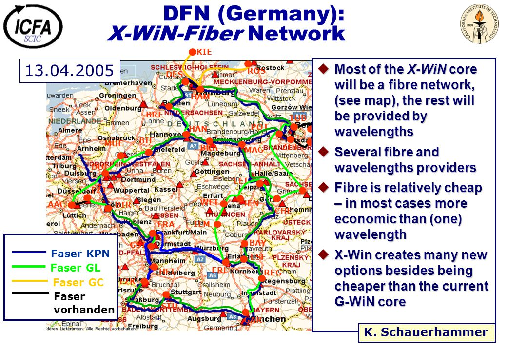 DFN (Germany): X-WiN-Fiber Network Faser KPN Faser GL Faser GC Faser vorhanden GAR ERL BAY MUE FZJ AAC BIR DES HAM POT TUB FZK GSI DUI BRE HAN BRA MAG BIE FRA HEI STU REG DRE CHE ZIB ILM KIE ROS LEI JEN WEI ESF HUB ADH uMost of the X-WiN core will be a fibre network, (see map), the rest will be provided by wavelengths uSeveral fibre and wavelengths providers uFibre is relatively cheap – in most cases more economic than (one) wavelength uX-Win creates many new options besides being cheaper than the current G-WiN core 13.04.2005 K.