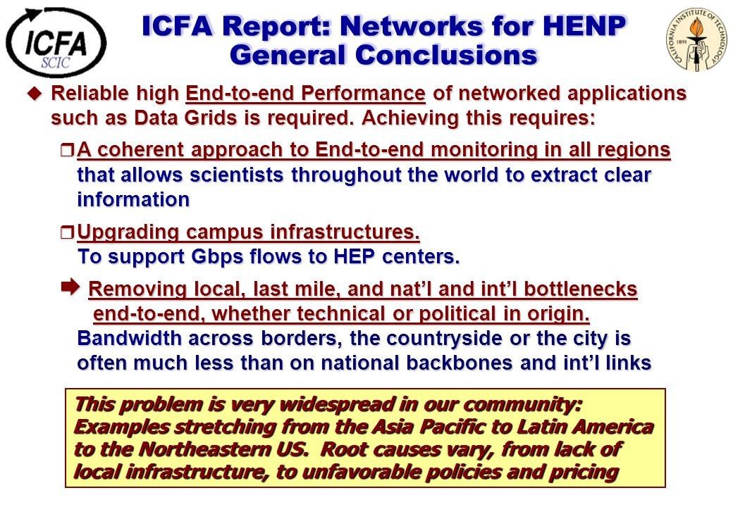 ICFA Report: Networks for HENP General Conclusions  Reliable high End-to-end Performance of networked applications such as Data Grids is required. Ac