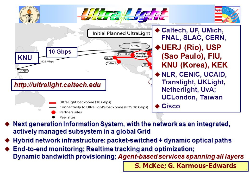 u Next generation Information System, with the network as an integrated, actively managed subsystem in a global Grid  Hybrid network infrastructure: packet-switched + dynamic optical paths  End-to-end monitoring; Realtime tracking and optimization; Dynamic bandwidth provisioning; Agent-based services spanning all layers http://ultralight.caltech.edu UERJ, USP CHEPREO KNU 10 Gbps  Caltech, UF, UMich, FNAL, SLAC, CERN,  UERJ (Rio), USP (Sao Paulo), FIU, KNU (Korea), KEK  NLR, CENIC, UCAID, Translight, UKLight, Netherlight, UvA; UCLondon, Taiwan  Cisco S.