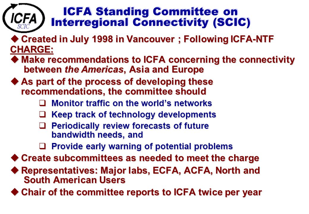 ICFA Standing Committee on Interregional Connectivity (SCIC)  Created in July 1998 in Vancouver ; Following ICFA-NTF CHARGE:  Make recommendations to ICFA concerning the connectivity between the Americas, Asia and Europe  As part of the process of developing these recommendations, the committee should  Monitor traffic on the world's networks  Keep track of technology developments  Periodically review forecasts of future bandwidth needs, and  Provide early warning of potential problems  Create subcommittees as needed to meet the charge  Representatives: Major labs, ECFA, ACFA, North and South American Users  Chair of the committee reports to ICFA twice per year